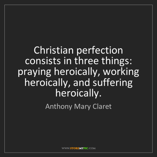 Anthony Mary Claret: Christian perfection consists in three things: praying...