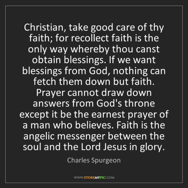 Charles Spurgeon: Christian, take good care of thy faith; for recollect...