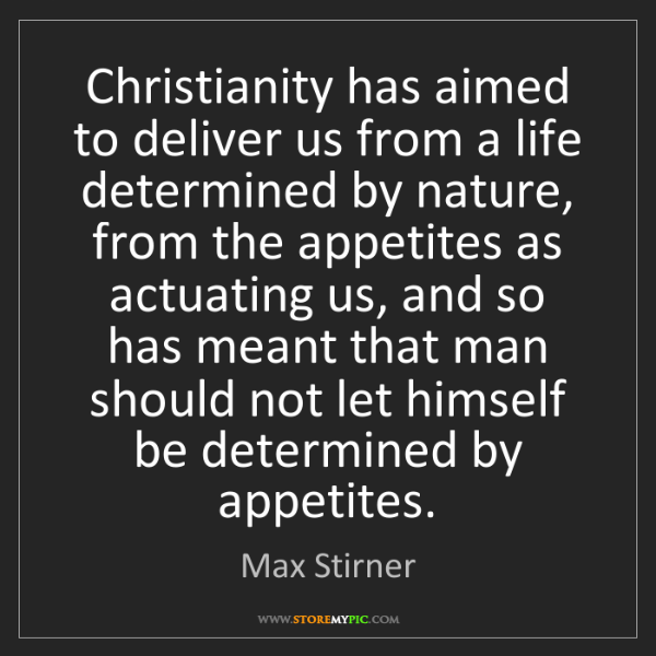 Max Stirner: Christianity has aimed to deliver us from a life determined...