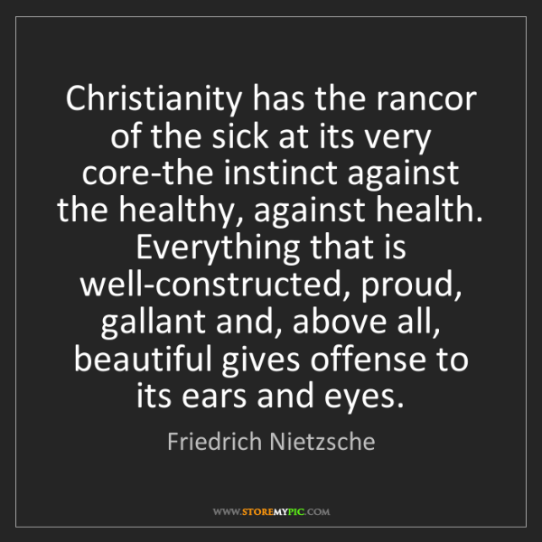Friedrich Nietzsche: Christianity has the rancor of the sick at its very core-the...