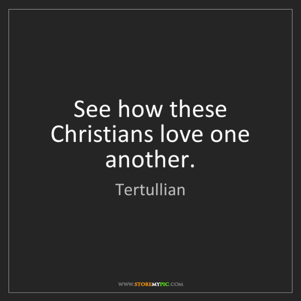Tertullian: See how these Christians love one another.