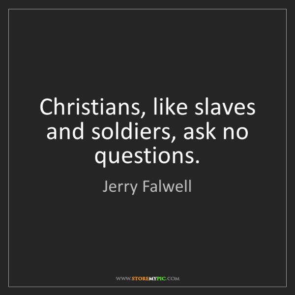 Jerry Falwell: Christians, like slaves and soldiers, ask no questions.