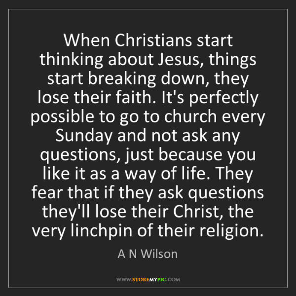 A N Wilson: When Christians start thinking about Jesus, things start...