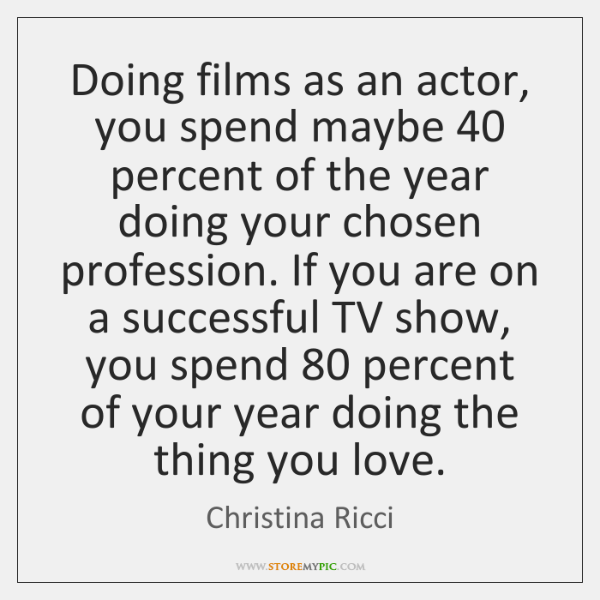 Doing films as an actor, you spend maybe 40 percent of the year ...
