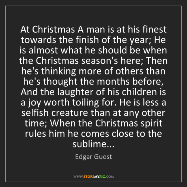 Edgar Guest: At Christmas A man is at his finest towards the finish...