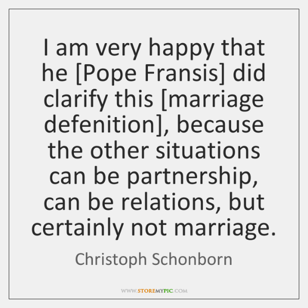 I am very happy that he [Pope Fransis] did clarify this [marriage ...