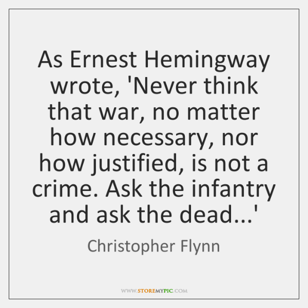 As Ernest Hemingway wrote, 'Never think that war, no matter how necessary, ...
