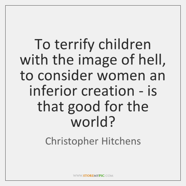 To terrify children with the image of hell, to consider women an ...