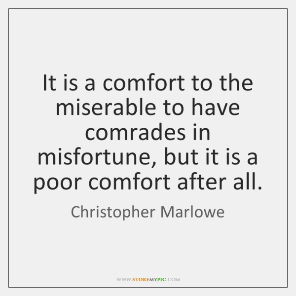 It is a comfort to the miserable to have comrades in misfortune, ...
