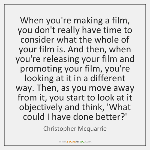 When you're making a film, you don't really have time to consider ...