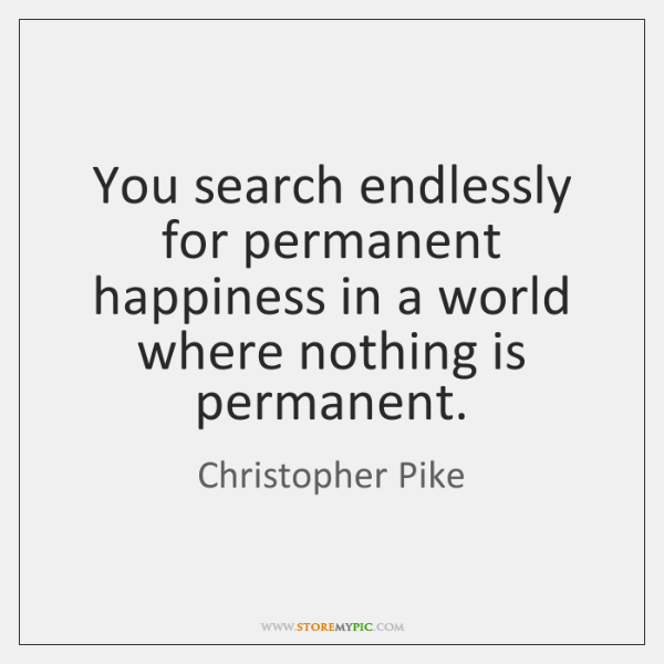 You search endlessly for permanent happiness in a world where nothing is ...