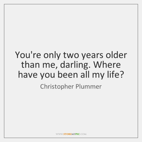 You're only two years older than me, darling. Where have you been ...