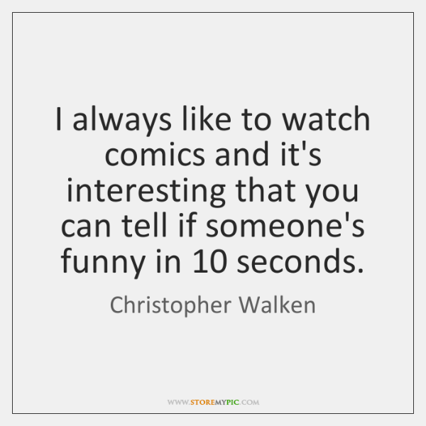 I always like to watch comics and it's interesting that you can ...
