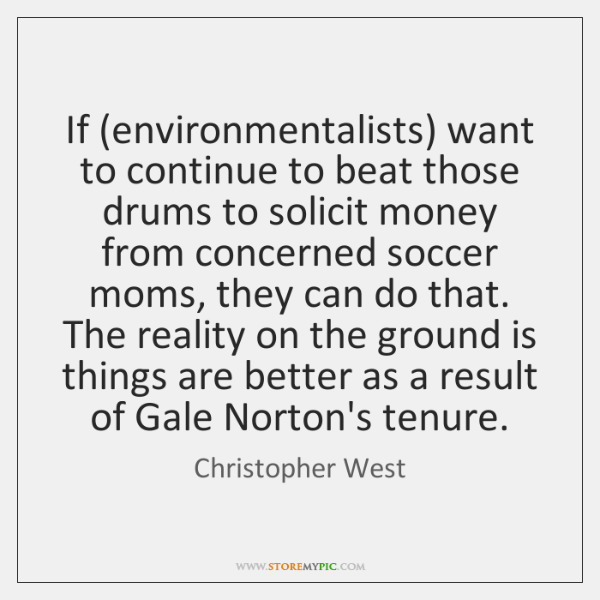 If (environmentalists) want to continue to beat those drums to solicit money ...