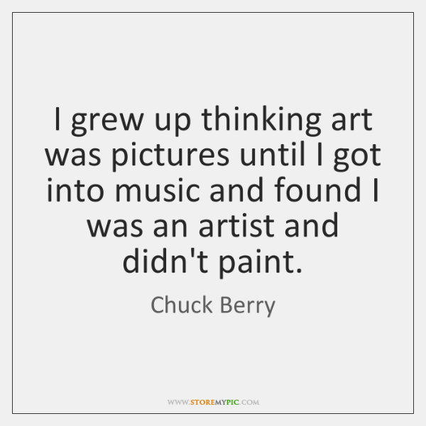 I grew up thinking art was pictures until I got into music ...