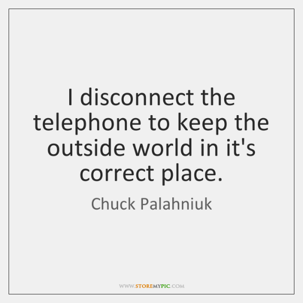 I disconnect the telephone to keep the outside world in it's correct ...