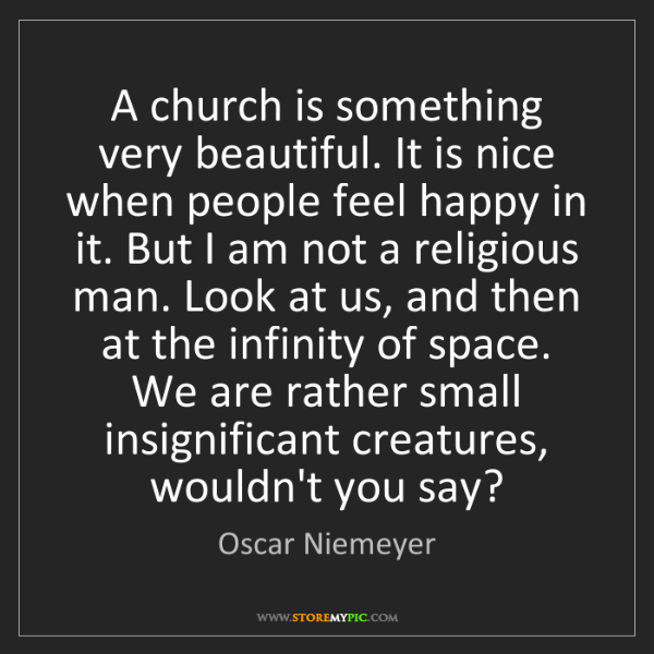 Oscar Niemeyer: A church is something very beautiful. It is nice when...