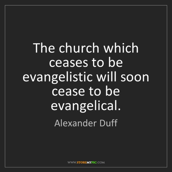 Alexander Duff: The church which ceases to be evangelistic will soon...