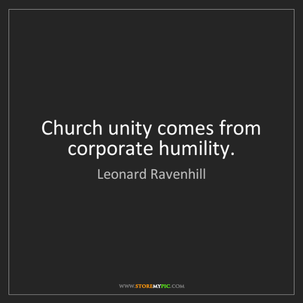 Leonard Ravenhill: Church unity comes from corporate humility.