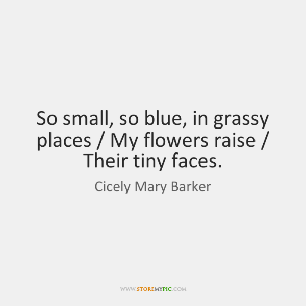 So small, so blue, in grassy places / My flowers raise / Their tiny ...