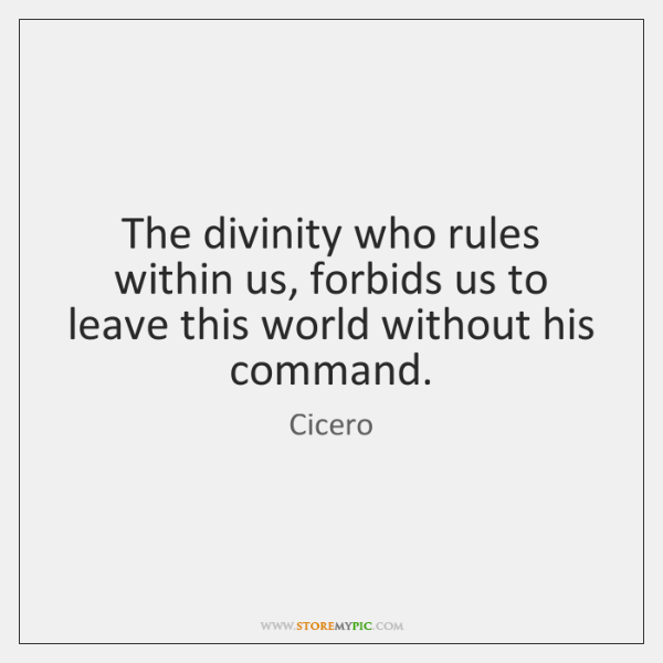 The divinity who rules within us, forbids us to leave this world ...