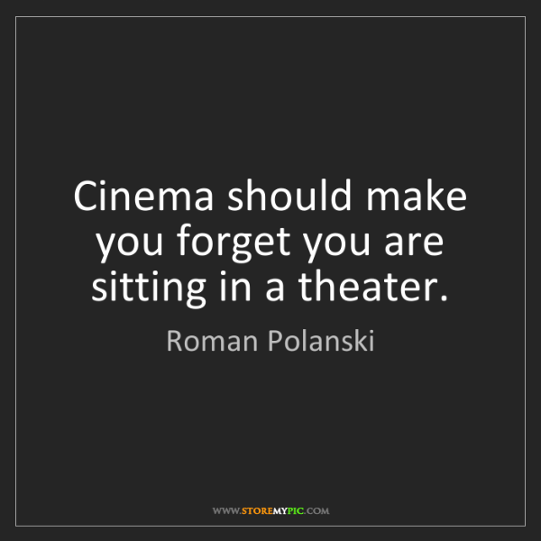 Roman Polanski: Cinema should make you forget you are sitting in a theater.