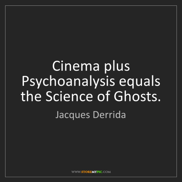Jacques Derrida: Cinema plus Psychoanalysis equals the Science of Ghosts.