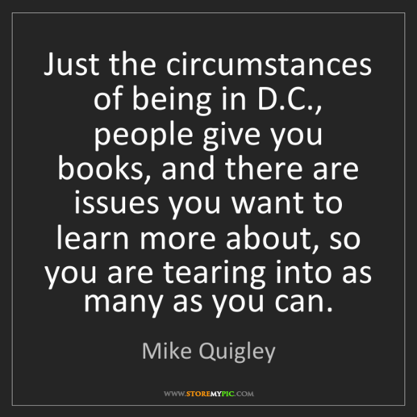 Mike Quigley: Just the circumstances of being in D.C., people give...