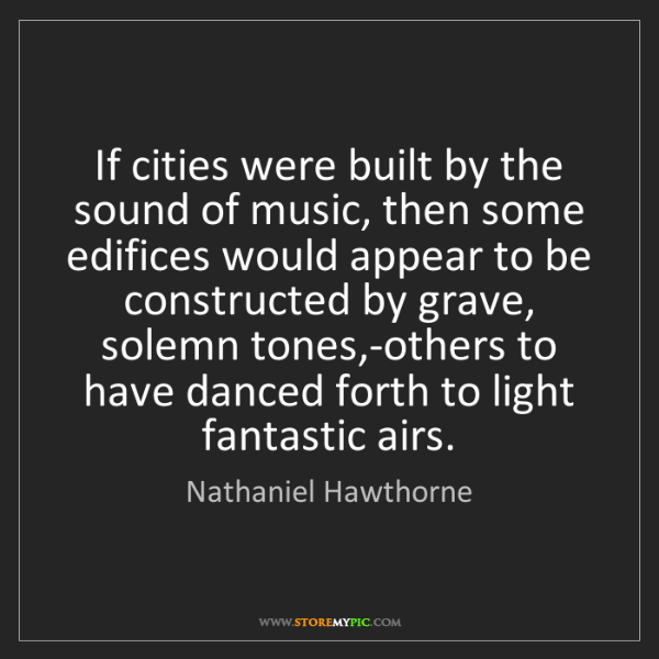 Nathaniel Hawthorne: If cities were built by the sound of music, then some...