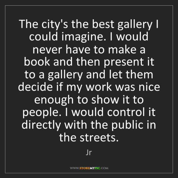 Jr: The city's the best gallery I could imagine. I would...