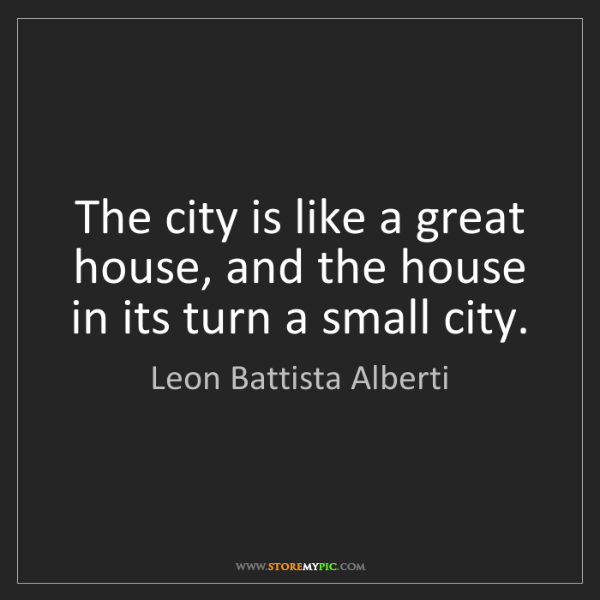 Leon Battista Alberti: The city is like a great house, and the house in its...