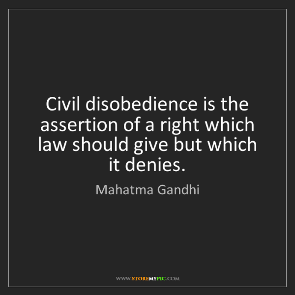 Mahatma Gandhi: Civil disobedience is the assertion of a right which...