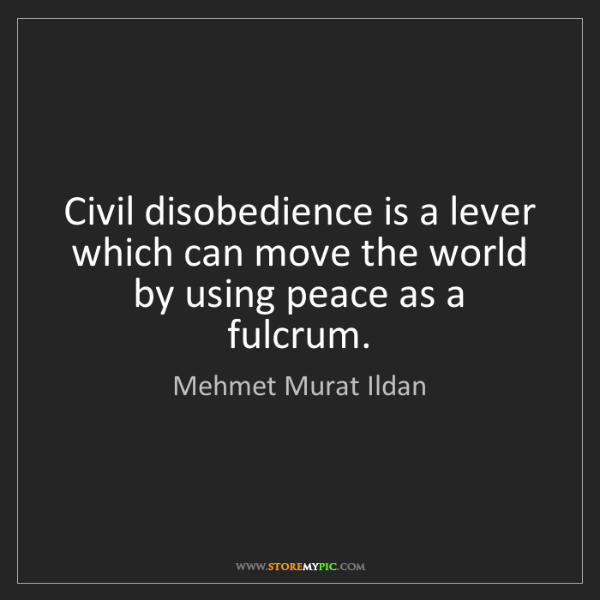 Mehmet Murat Ildan: Civil disobedience is a lever which can move the world...