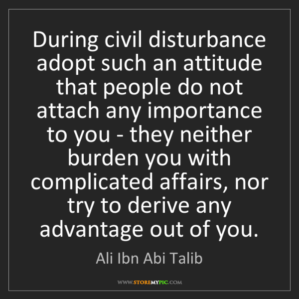 Ali Ibn Abi Talib: During civil disturbance adopt such an attitude that...