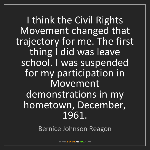 Bernice Johnson Reagon: I think the Civil Rights Movement changed that trajectory...