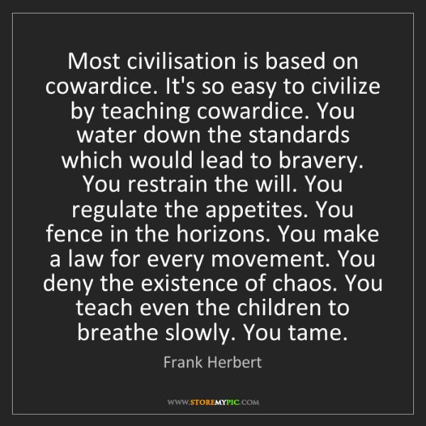 Frank Herbert: Most civilisation is based on cowardice. It's so easy...