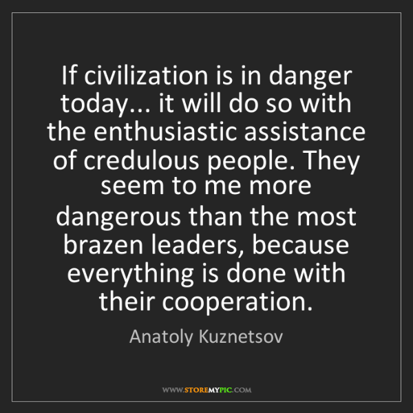 Anatoly Kuznetsov: If civilization is in danger today... it will do so with...