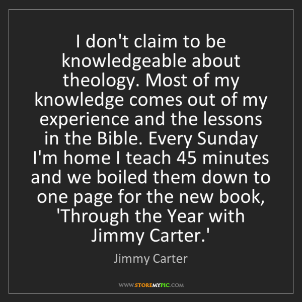 Jimmy Carter: I don't claim to be knowledgeable about theology. Most...