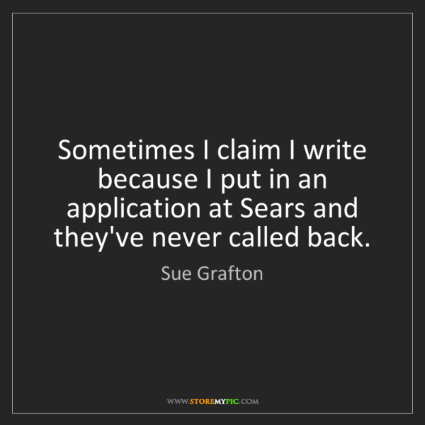 Sue Grafton: Sometimes I claim I write because I put in an application...