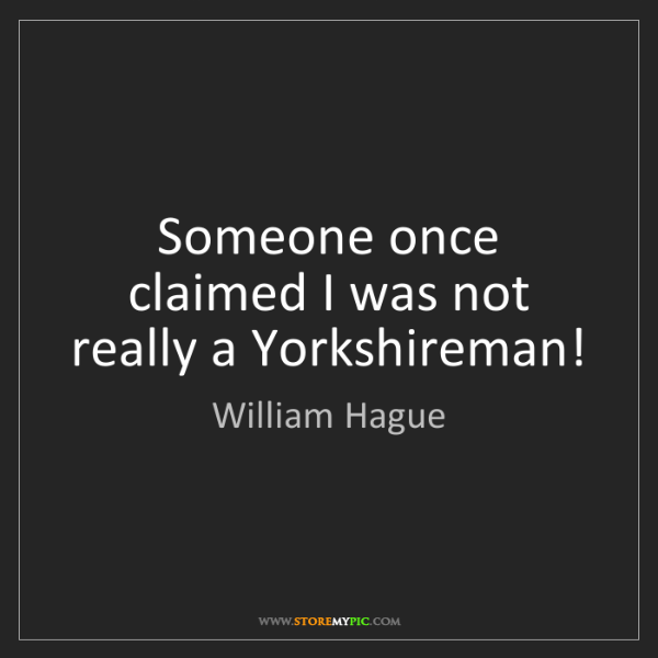 William Hague: Someone once claimed I was not really a Yorkshireman!