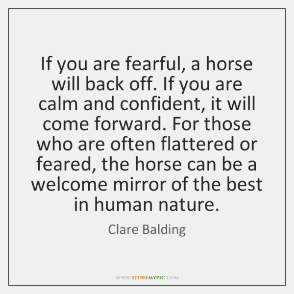 If you are fearful, a horse will back off. If you are ...