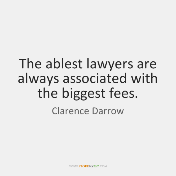 The ablest lawyers are always associated with the biggest fees.