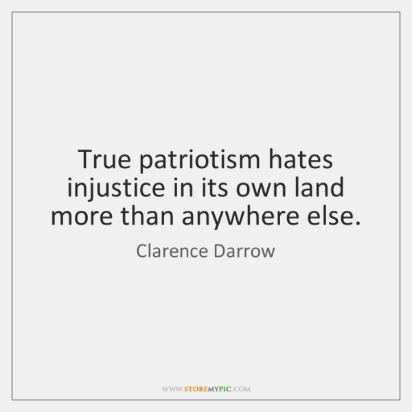 True patriotism hates injustice in its own land more than anywhere else.