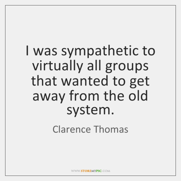I was sympathetic to virtually all groups that wanted to get away ...
