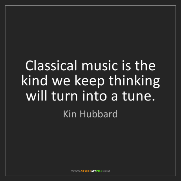 Kin Hubbard: Classical music is the kind we keep thinking will turn...