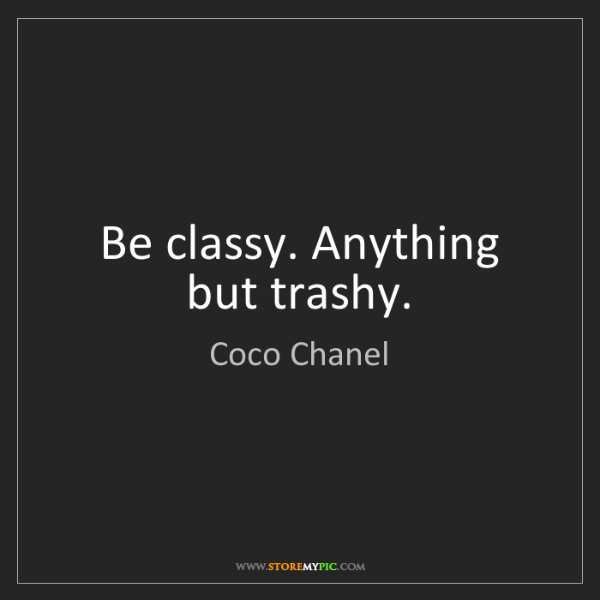 Coco Chanel: Be classy. Anything but trashy.