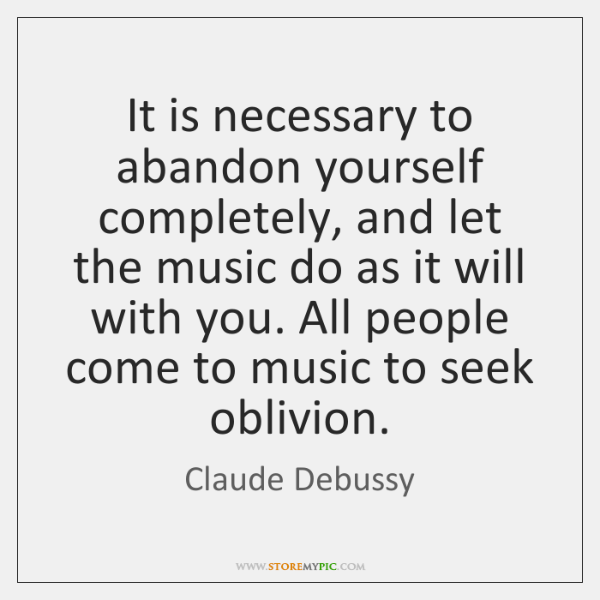 It is necessary to abandon yourself completely, and let the music do ...