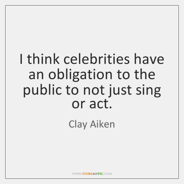I think celebrities have an obligation to the public to not just ...