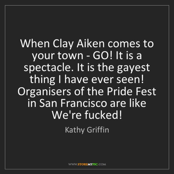 Kathy Griffin: When Clay Aiken comes to your town - GO! It is a spectacle....
