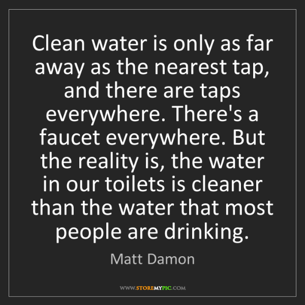 Matt Damon: Clean water is only as far away as the nearest tap, and...